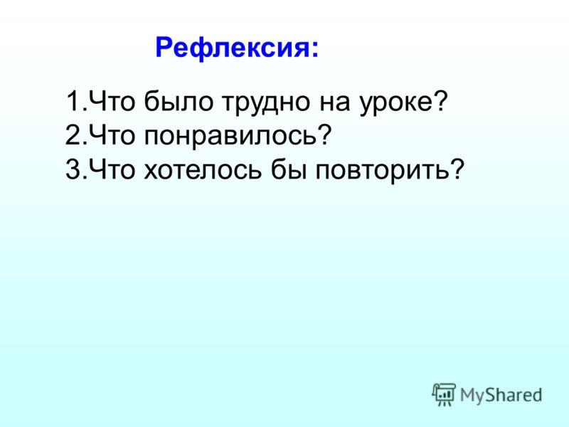 Рефлексия: 1.Что было трудно на уроке? 2.Что понравилось? 3.Что хотелось бы повторить?