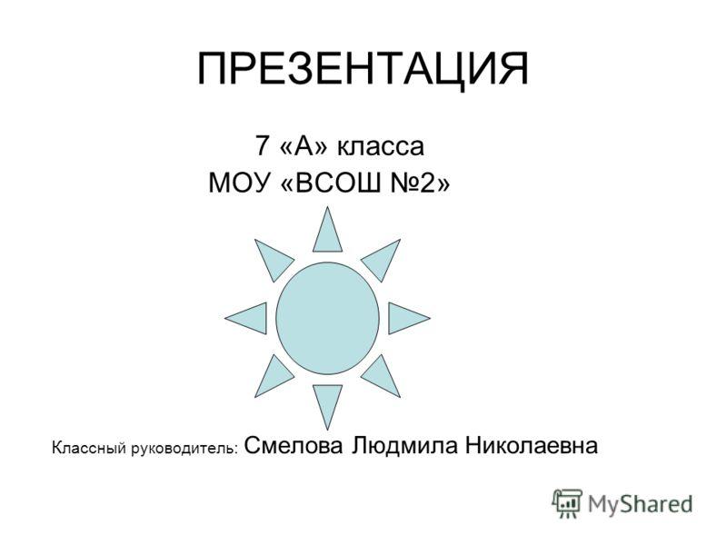 ПРЕЗЕНТАЦИЯ 7 «А» класса МОУ «ВСОШ 2» К лассный руководитель: Смелова Людмила Николаевна