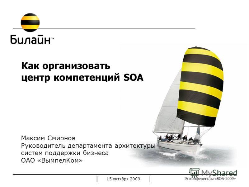 IV конференция «SOA-2009» 15 октября 2009 Как организовать центр компетенций SOA Максим Смирнов Руководитель департамента архитектуры систем поддержки бизнеса ОАО «ВымпелКом»