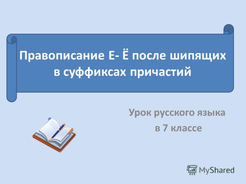 Урок русского языка в 7 классе Правописание Е- Ё после шипящих в суффиксах причастий