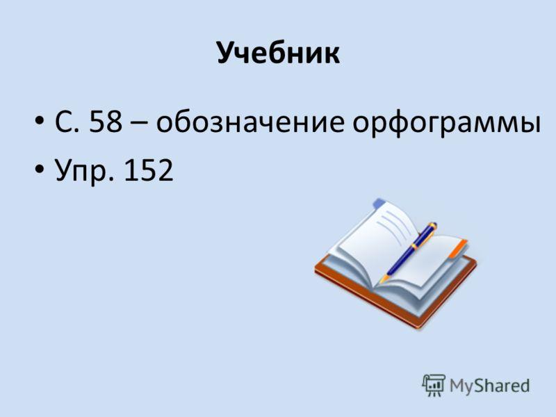 Учебник С. 58 – обозначение орфограммы Упр. 152