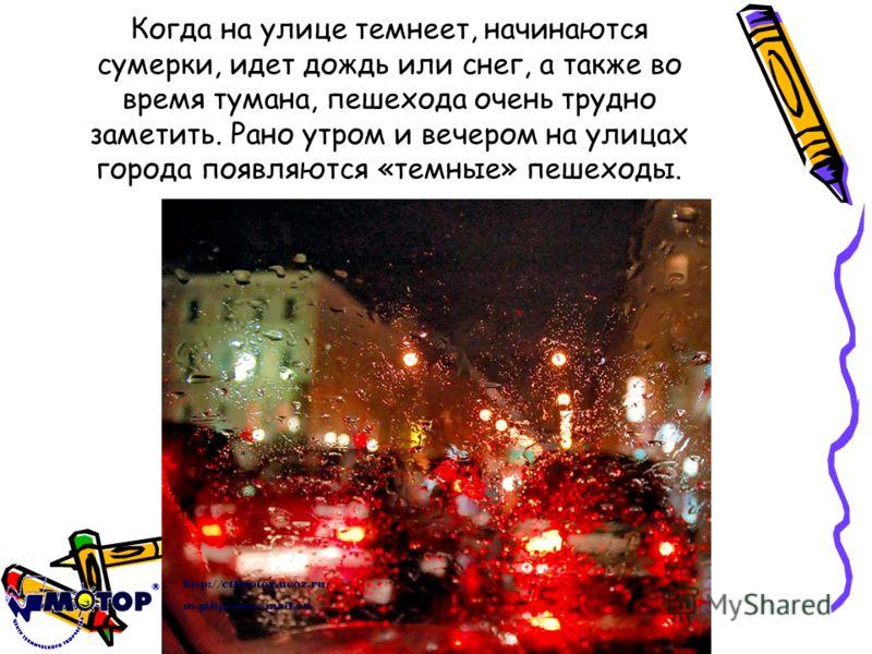 Когда на улице темнеет, начинаются сумерки, идет дождь или снег, а также во время тумана, пешехода очень трудно заметить. Рано утром и вечером на улицах города появляются «темные» пешеходы.
