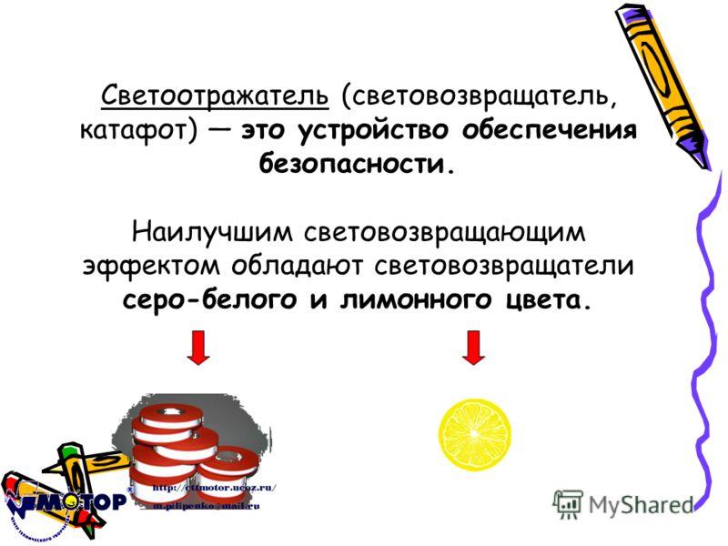 Светоотражатель (световозвращатель, катафот) это устройство обеспечения безопасности. Наилучшим световозвращающим эффектом обладают световозвращатели серо-белого и лимонного цвета.