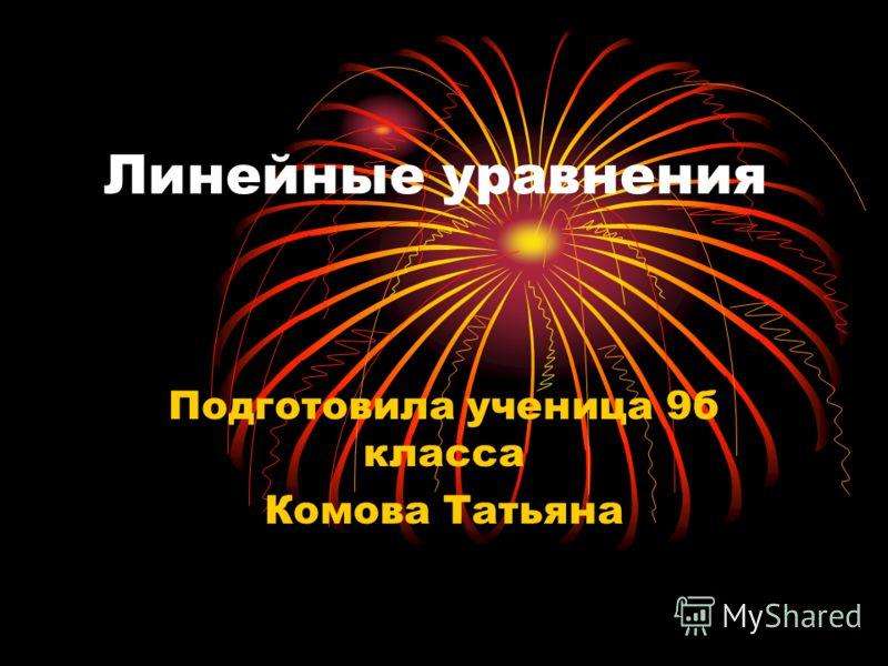 Линейные уравнения Подготовила ученица 9б класса Комова Татьяна