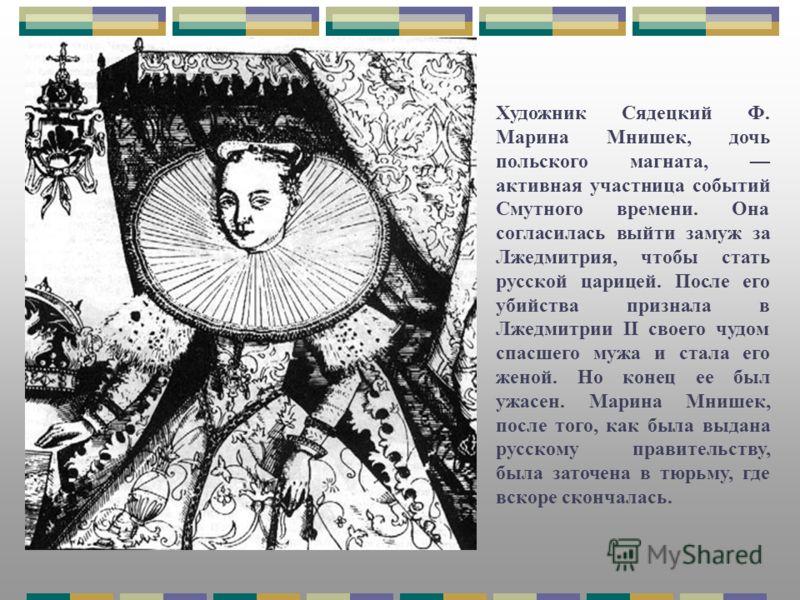 Художник Сядецкий Ф. Марина Мнишек, дочь польского магната, активная участница событий Смутного времени. Она согласилась выйти замуж за Лжедмитрия, чтобы стать русской царицей. После его убийства признала в Лжедмитрии II своего чудом спасшего мужа и