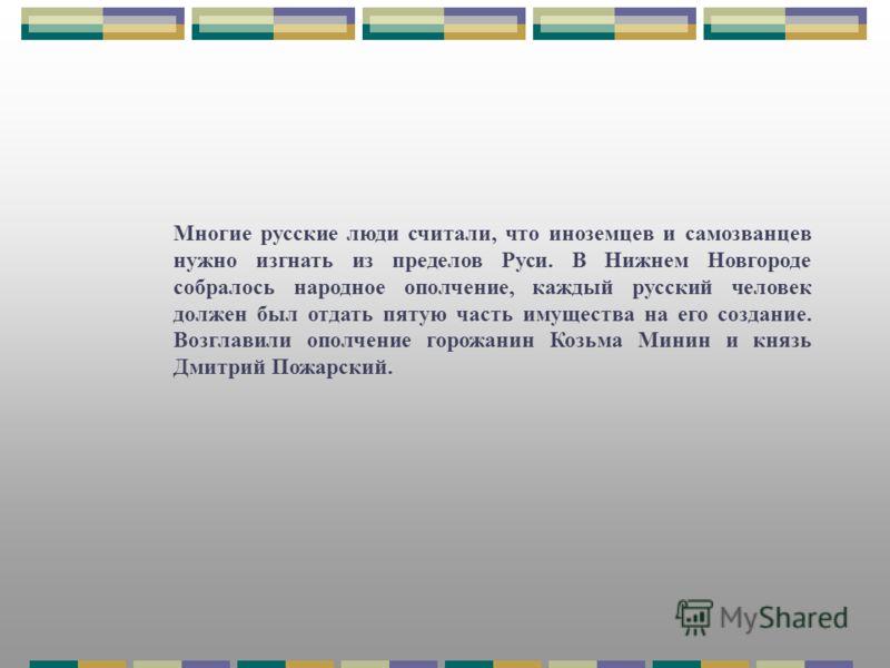 Многие русские люди считали, что иноземцев и самозванцев нужно изгнать из пределов Руси. В Нижнем Новгороде собралось народное ополчение, каждый русский человек должен был отдать пятую часть имущества на его создание. Возглавили ополчение горожанин К