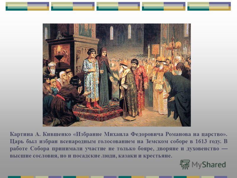 Картина А. Кившенко «Избрание Михаила Федоровича Романова на царство». Царь был избран всенародным голосованием на Земском соборе в 1613 году. В работе Собора принимали участие не только бояре, дворяне и духовенство высшие сословия, но и посадские лю
