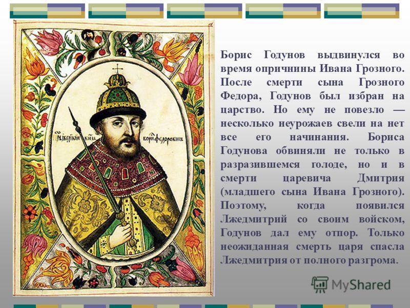 Борис Годунов выдвинулся во время опричнины Ивана Грозного. После смерти сына Грозного Федора, Годунов был избран на царство. Но ему не повезло несколько неурожаев свели на нет все его начинания. Бориса Годунова обвиняли не только в разразившемся гол