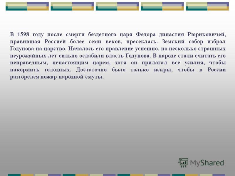 В 1598 году после смерти бездетного царя Федора династия Рюриковичей, правившая Россией более семи веков, пресеклась. Земский собор избрал Годунова на царство. Началось его правление успешно, но несколько страшных неурожайных лет сильно ослабили влас