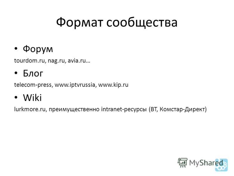 Формат сообщества Форум tourdom.ru, nag.ru, avia.ru… Блог telecom-press, www.iptvrussia, www.kip.ru Wiki lurkmore.ru, преимущественно intranet-ресурсы (BT, Комстар-Директ)