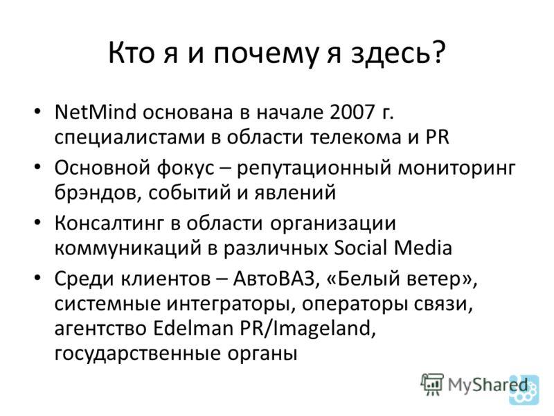 Кто я и почему я здесь? NetMind основана в начале 2007 г. специалистами в области телекома и PR Основной фокус – репутационный мониторинг брэндов, событий и явлений Консалтинг в области организации коммуникаций в различных Social Media Среди клиентов