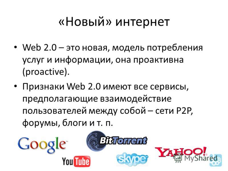 «Новый» интернет Web 2.0 – это новая, модель потребления услуг и информации, она проактивна (proactive). Признаки Web 2.0 имеют все сервисы, предполагающие взаимодействие пользователей между собой – сети P2P, форумы, блоги и т. п.