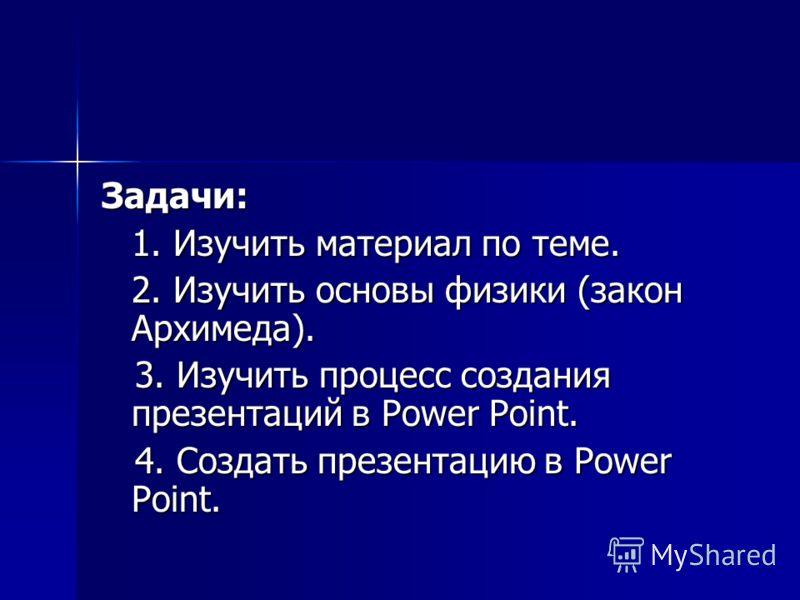 Задачи: 1. Изучить материал по теме. 2. Изучить основы физики (закон Архимеда). 3. Изучить процесс создания презентаций в Power Point. 3. Изучить процесс создания презентаций в Power Point. 4. Создать презентацию в Power Point. 4. Создать презентацию