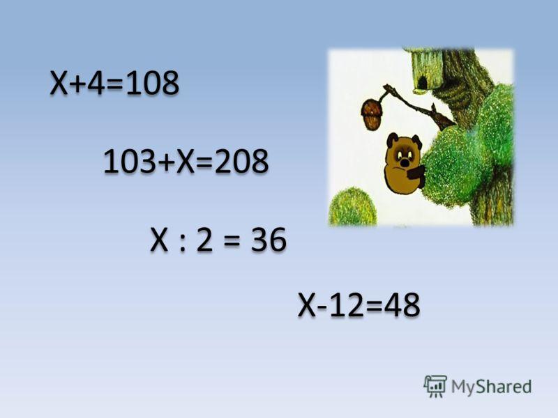 X+4=108 103+Х=208 Х : 2 = 36 Х-12=48