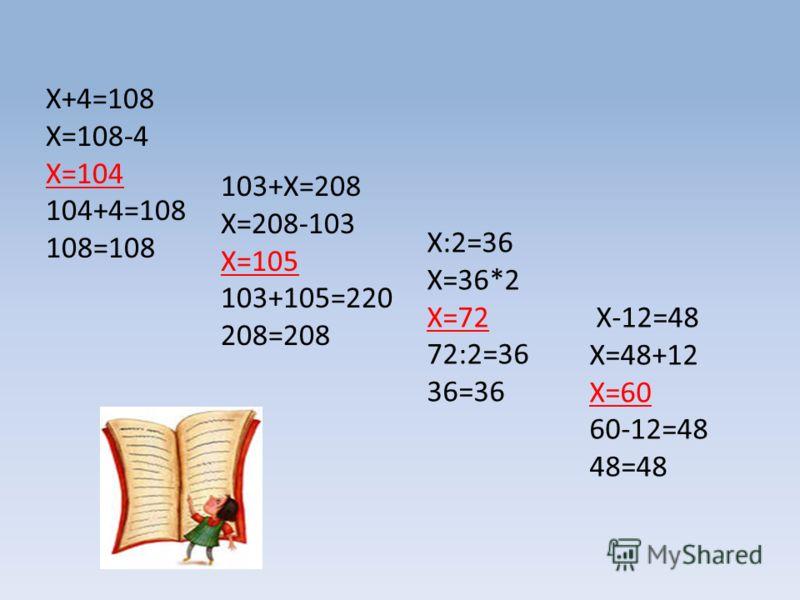 X+4=108 Х=108-4 Х=104 104+4=108 108=108 103+Х=208 Х=208-103 Х=105 103+105=220 208=208 Х:2=36 Х=36*2 Х=72 72:2=36 36=36 Х-12=48 Х=48+12 Х=60 60-12=48 48=48
