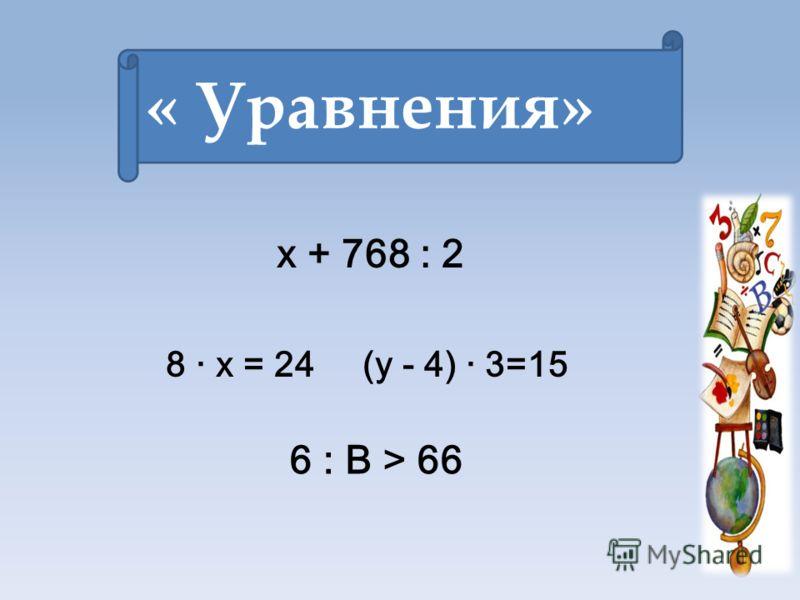 8 · х = 24 (у - 4) · 3=15 « Уравнения» х + 768 : 2 6 : В > 66