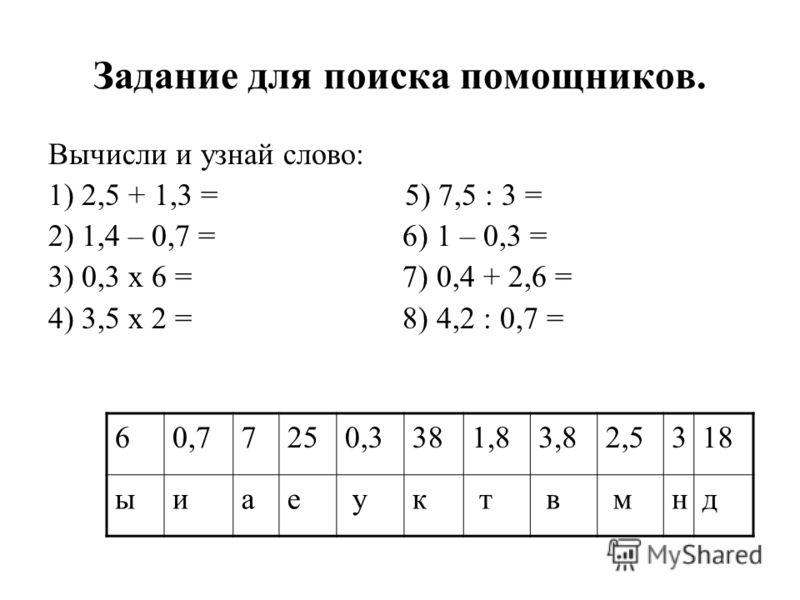 Задание для поиска помощников. Вычисли и узнай слово: 1) 2,5 + 1,3 = 5) 7,5 : 3 = 2) 1,4 – 0,7 = 6) 1 – 0,3 = 3) 0,3 х 6 = 7) 0,4 + 2,6 = 4) 3,5 х 2 = 8) 4,2 : 0,7 = 60,77250,3381,83,82,5318 ыиае ук т в мнд