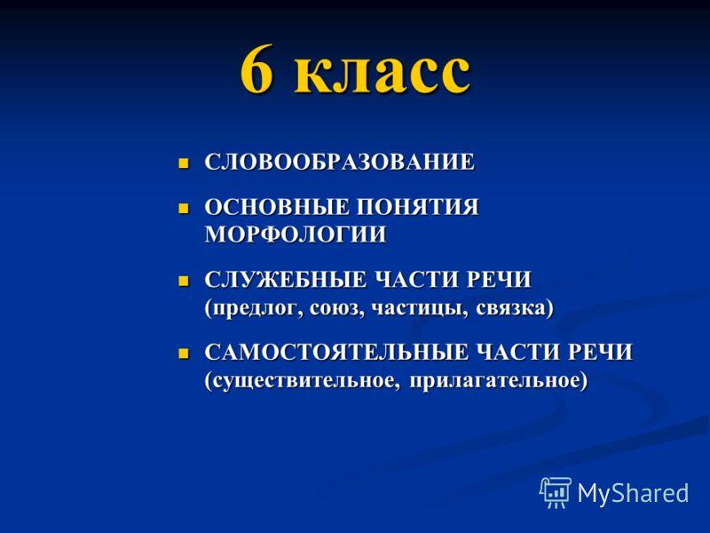 6 класс СЛОВООБРАЗОВАНИЕ СЛОВООБРАЗОВАНИЕ ОСНОВНЫЕ ПОНЯТИЯ МОРФОЛОГИИ ОСНОВНЫЕ ПОНЯТИЯ МОРФОЛОГИИ СЛУЖЕБНЫЕ ЧАСТИ РЕЧИ (предлог, союз, частицы, связка) СЛУЖЕБНЫЕ ЧАСТИ РЕЧИ (предлог, союз, частицы, связка) САМОСТОЯТЕЛЬНЫЕ ЧАСТИ РЕЧИ (существительное,