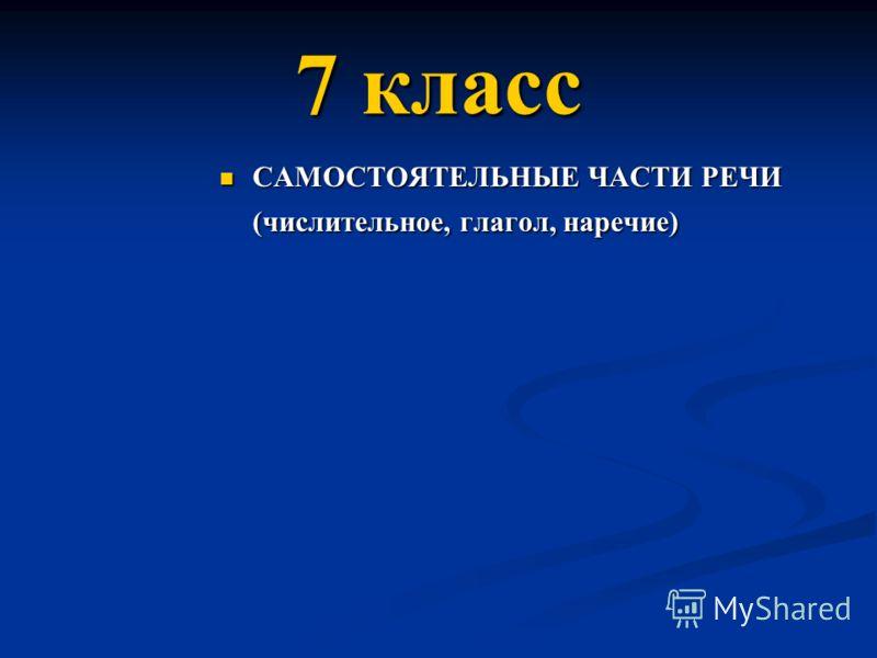 7 класс САМОСТОЯТЕЛЬНЫЕ ЧАСТИ РЕЧИ (числительное, глагол, наречие) САМОСТОЯТЕЛЬНЫЕ ЧАСТИ РЕЧИ (числительное, глагол, наречие)