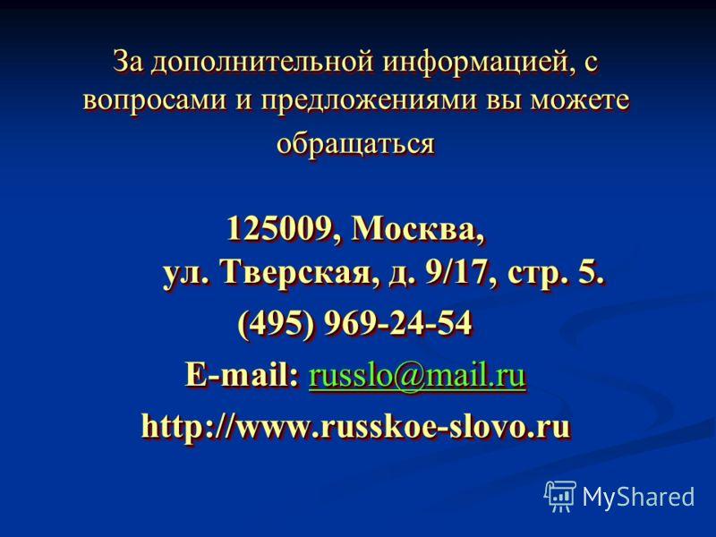 За дополнительной информацией, с вопросами и предложениями вы можете обращаться 125009, Москва, ул. Тверская, д. 9/17, стр. 5. (495) 969-24-54 E-mail: russlo@mail.ru http://www.russkoe-slovo.ru 125009, Москва, ул. Тверская, д. 9/17, стр. 5. (495) 969