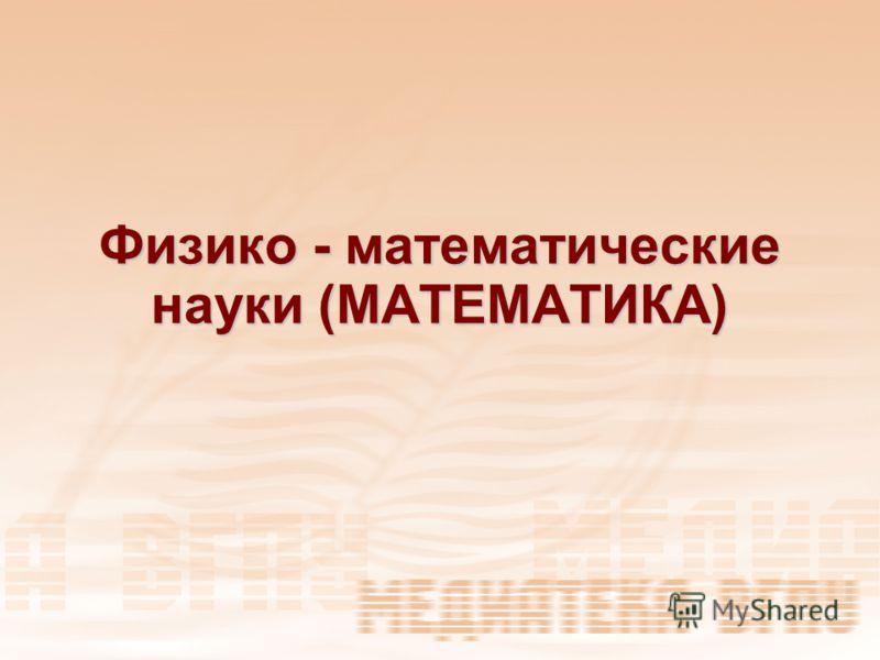 Физико - математические науки (МАТЕМАТИКА)