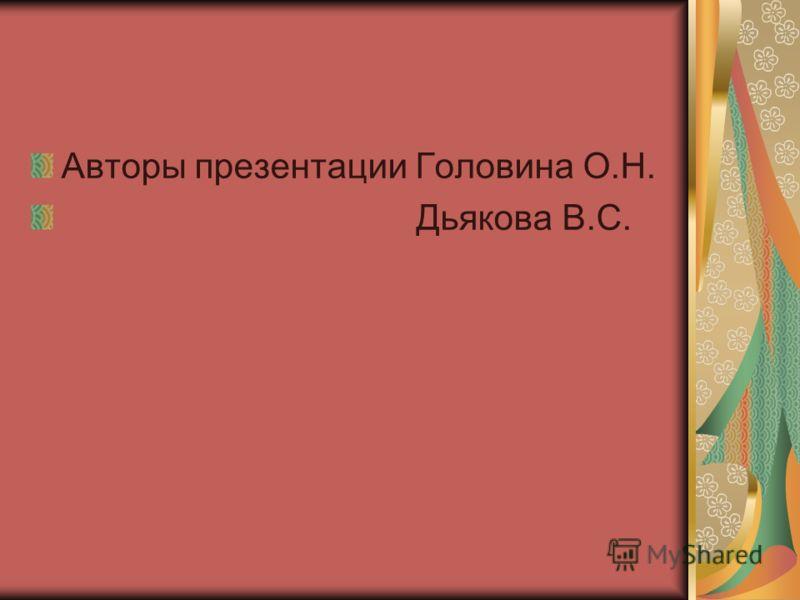 Авторы презентации Головина О.Н. Дьякова В.С.