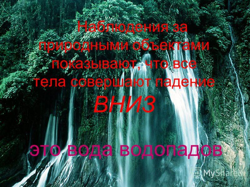 Наблюдения за природными объектами показывают, что все тела совершают падение ВНИЗ это вода водопадов