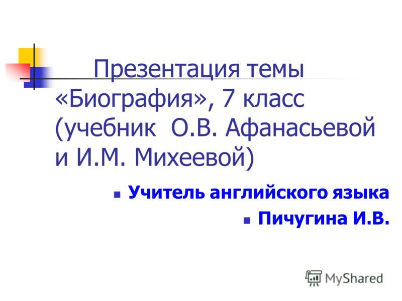 Презентация темы «Биография», 7 класс (учебник О.В. Афанасьевой и И.М. Михеевой) Учитель английского языка Пичугина И.В.
