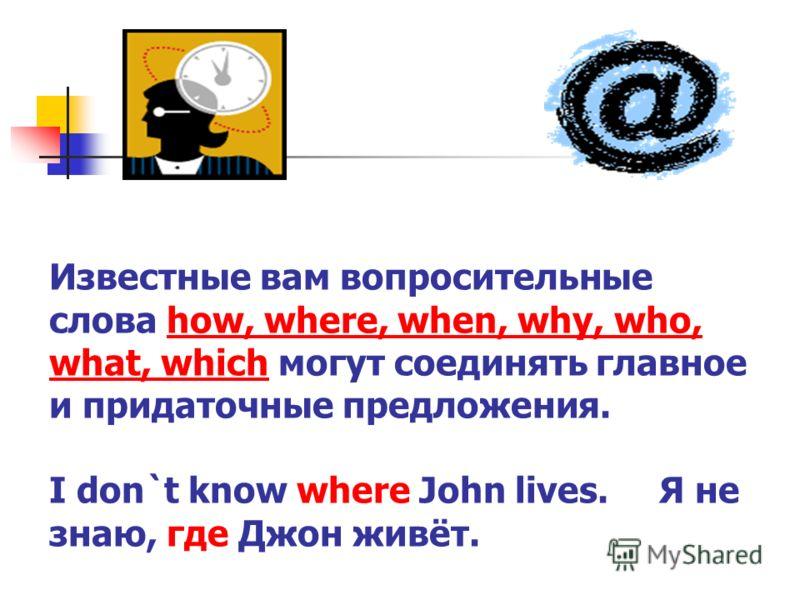 Известные вам вопросительные слова how, where, when, why, who, what, which могут соединять главное и придаточные предложения. I don`t know where John lives. Я не знаю, где Джон живёт.