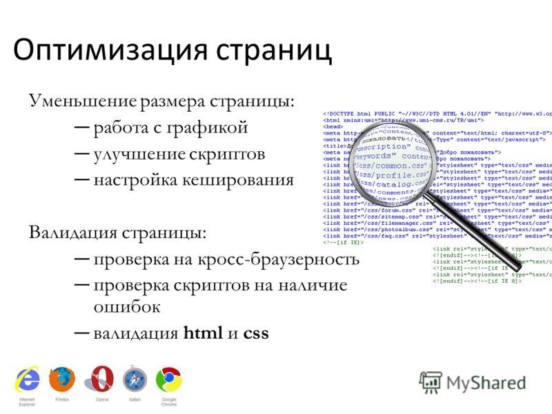 Оптимизация страниц Уменьшение размера страницы: работа с графикой улучшение скриптов настройка кеширования Валидация страницы: проверка на кросс-браузерность проверка скриптов на наличие ошибок валидация html и css