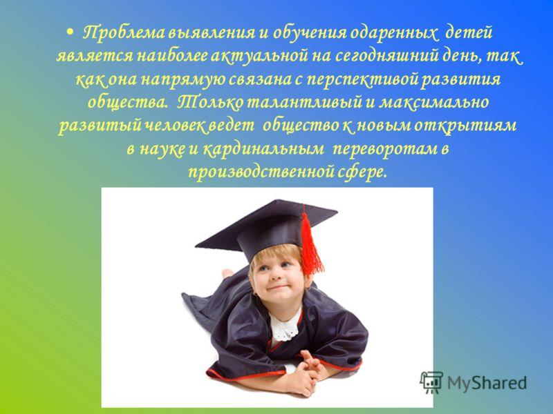Проблема выявления и обучения одаренных детей является наиболее актуальной на сегодняшний день, так как она напрямую связана с перспективой развития общества. Только талантливый и максимально развитый человек ведет общество к новым открытиям в науке