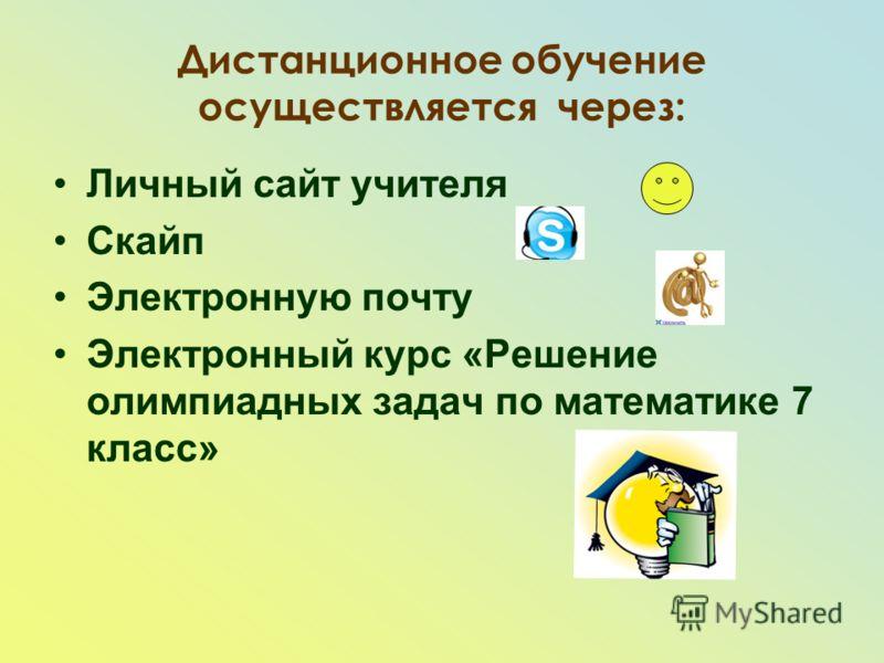 Дистанционное обучение осуществляется через: Личный сайт учителя Скайп Электронную почту Электронный курс «Решение олимпиадных задач по математике 7 класс»