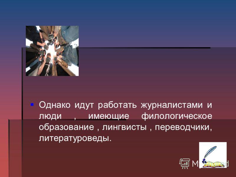Однако идут работать журналистами и люди, имеющие филологическое образование, лингвисты, переводчики, литературоведы.