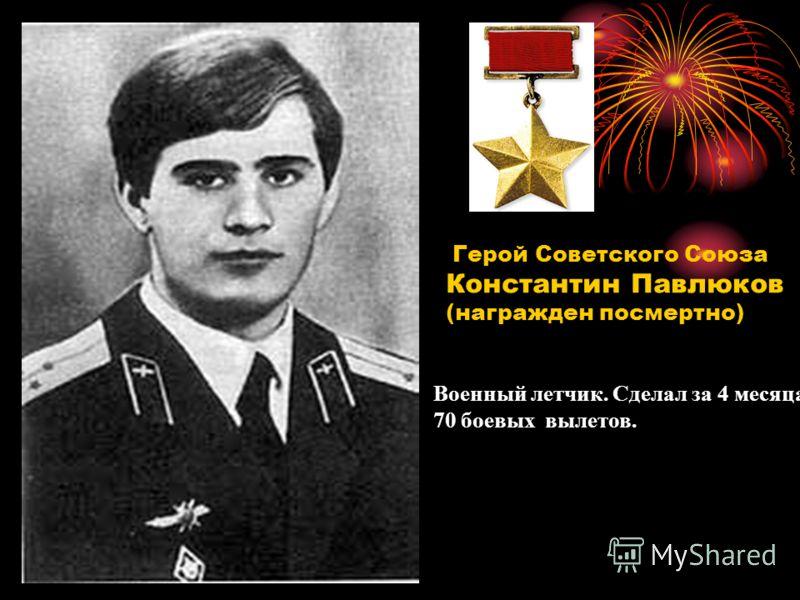 Константин Павлюков (награжден посмертно) Военный летчик. Сделал за 4 месяца 70 боевых вылетов.