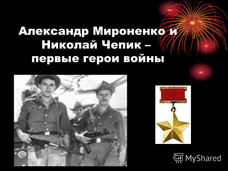Александр Мироненко и Николай Чепик – первые герои войны