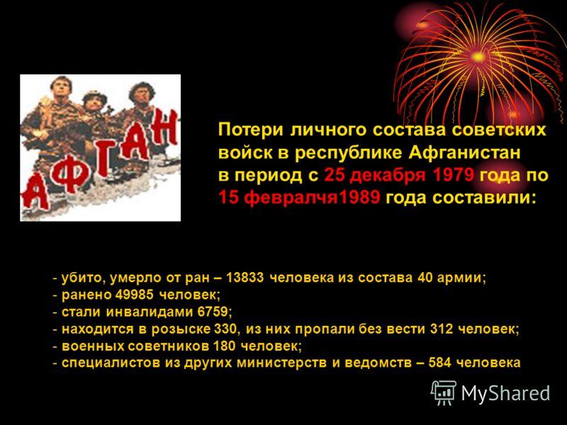 Потери личного состава советских войск в республике Афганистан в период с 25 декабря 1979 года по 15 февралчя1989 года составили: - убито, умерло от ран – 13833 человека из состава 40 армии; - ранено 49985 человек; - стали инвалидами 6759; - находитс