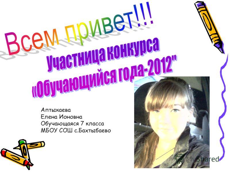 Аптыкаева Елена Ионовна Обучающаяся 7 класса МБОУ СОШ с.Бахтыбаево
