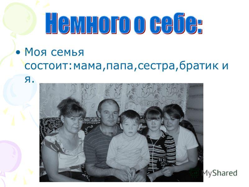 Моя семья состоит:мама,папа,сестра,братик и я.