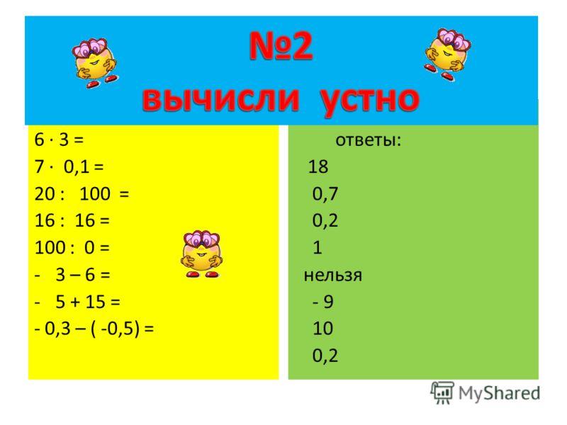 6 · 3 = 7 · 0,1 = 20 : 100 = 16 : 16 = 100 : 0 = -3 – 6 = -5 + 15 = - 0,3 – ( -0,5) = ответы: 18 0,7 0,2 1 нельзя - 9 10 0,2