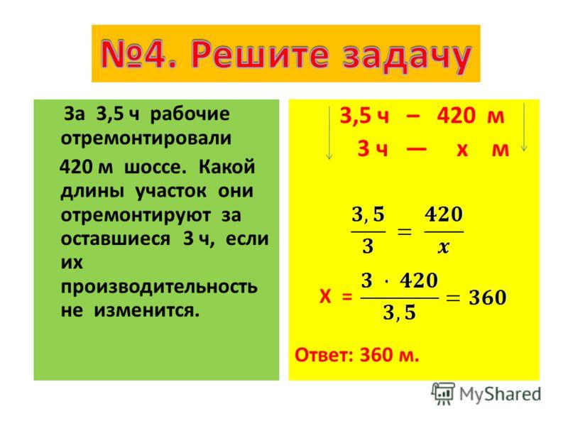 За 3,5 ч рабочие отремонтировали 420 м шоссе. Какой длины участок они отремонтируют за оставшиеся 3 ч, если их производительность не изменится. 3,5 ч – 420 м 3 ч x м X = Ответ: 360 м.