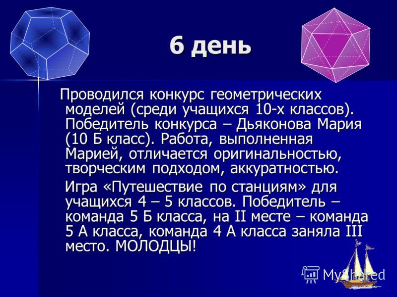 6 день Проводился конкурс геометрических моделей (среди учащихся 10-х классов). Победитель конкурса – Дьяконова Мария (10 Б класс). Работа, выполненная Марией, отличается оригинальностью, творческим подходом, аккуратностью. Проводился конкурс геометр