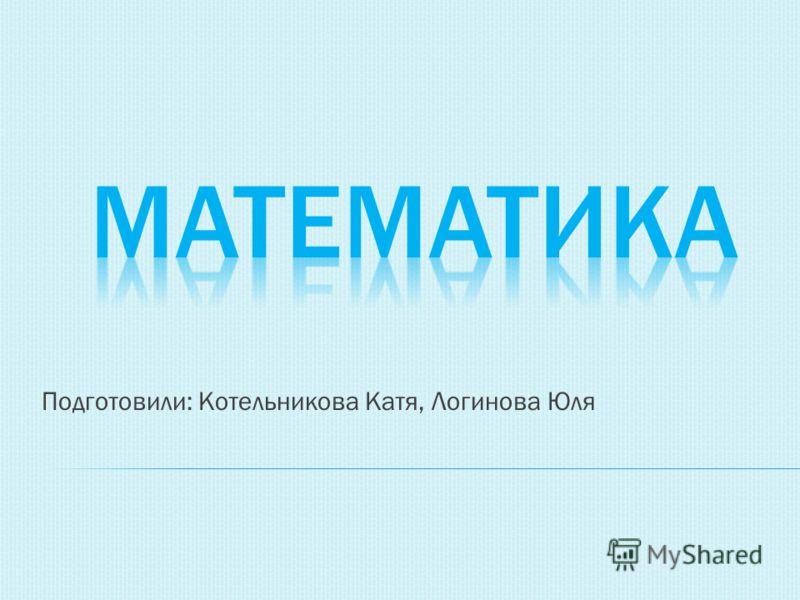 Подготовили: Котельникова Катя, Логинова Юля