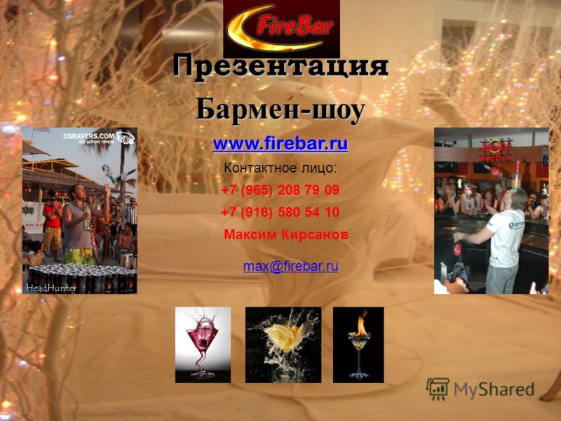 П резентация Бармен-шоу www.firebar.ru Контактное лицо: +7 (965) 208 79 09 +7 (916) 580 54 10 Максим Кирсанов max@firebar.ru