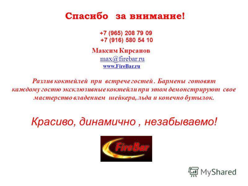 Спасибо за внимание! +7 (965) 208 79 09 +7 (916) 580 54 10 Максим Кирсанов max@firebar.ru www.FireBar.ru Разлив коктейлей при встрече гостей. Бармены готовят каждому гостю эксклюзивные коктейли при этом демонстрируют свое мастерство владением шейкера