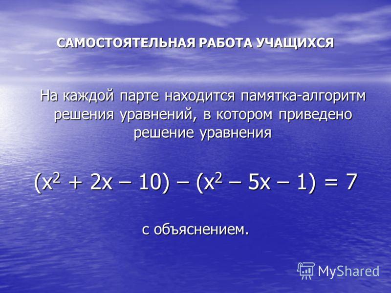 САМОСТОЯТЕЛЬНАЯ РАБОТА УЧАЩИХСЯ На каждой парте находится памятка-алгоритм решения уравнений, в котором приведено решение уравнения (х 2 + 2х – 10) – (х 2 – 5х – 1) = 7 с объяснением.
