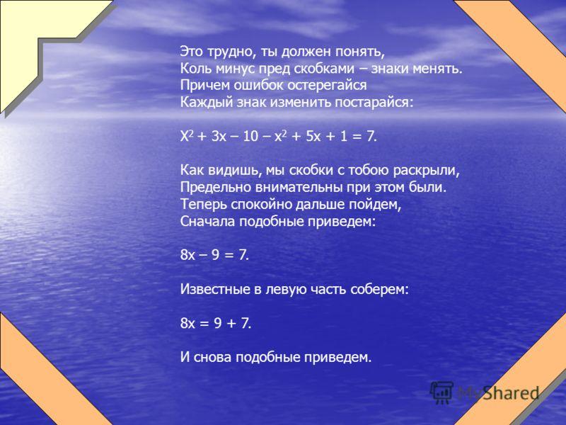 Это трудно, ты должен понять, Коль минус пред скобками – знаки менять. Причем ошибок остерегайся Каждый знак изменить постарайся: Х 2 + 3х – 10 – х 2 + 5х + 1 = 7. Как видишь, мы скобки с тобою раскрыли, Предельно внимательны при этом были. Теперь сп