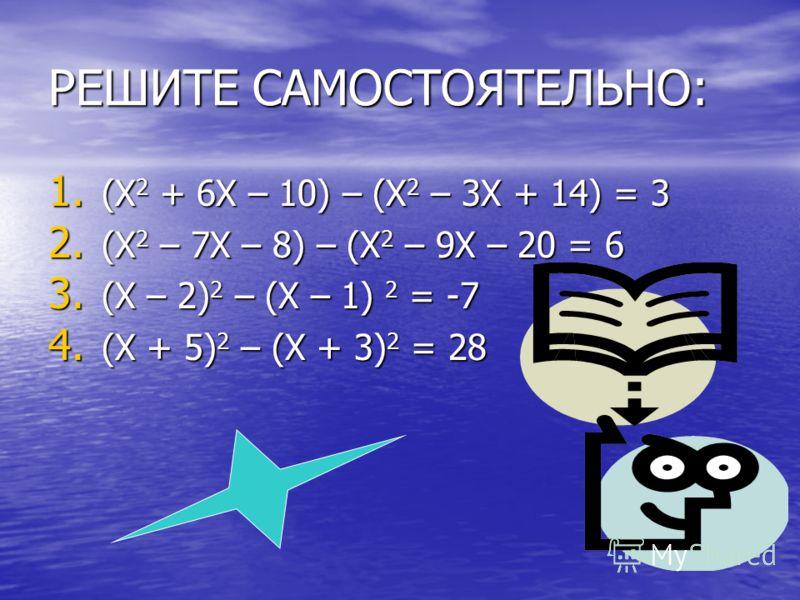 РЕШИТЕ САМОСТОЯТЕЛЬНО: 1. ( Х2 + 6Х – 10) – (Х2 – 3Х + 14) = 3 2. ( Х2 – 7Х – 8) – (Х2 – 9Х – 20 = 6 3. ( Х – 2)2 – (Х – 1) 2 = -7 4. ( Х + 5)2 – (Х + 3)2 = 28