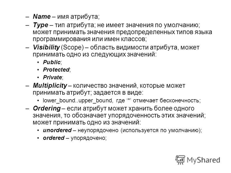 –Name – имя атрибута; –Type – тип атрибута; не имеет значения по умолчанию; может принимать значения предопределенных типов языка программирования или имен классов; –Visibility (Scope) – область видимости атрибута, может принимать одно из следующих з