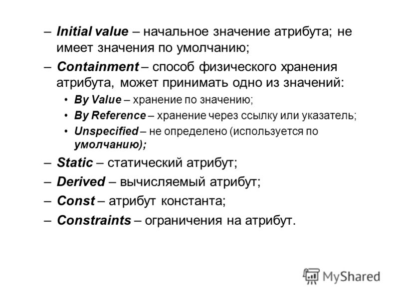–Initial value – начальное значение атрибута; не имеет значения по умолчанию; –Containment – способ физического хранения атрибута, может принимать одно из значений: By Value – хранение по значению; By Reference – хранение через ссылку или указатель;