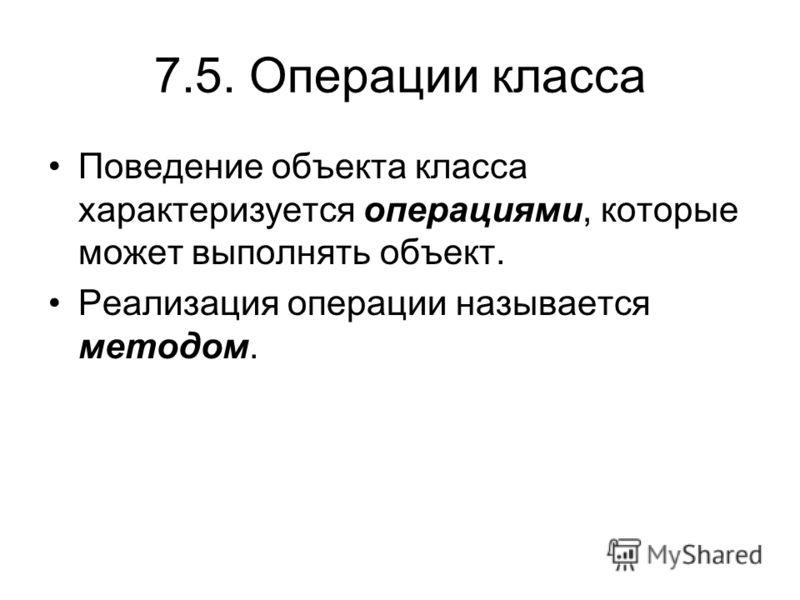 7.5. Операции класса Поведение объекта класса характеризуется операциями, которые может выполнять объект. Реализация операции называется методом.